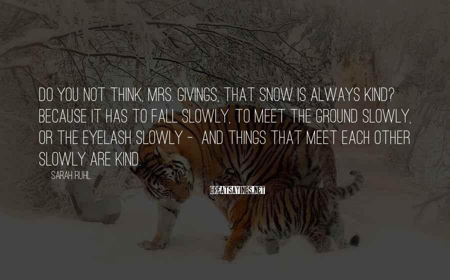 Sarah Ruhl Sayings: Do you not think, Mrs. Givings, that snow is always kind? Because it has to