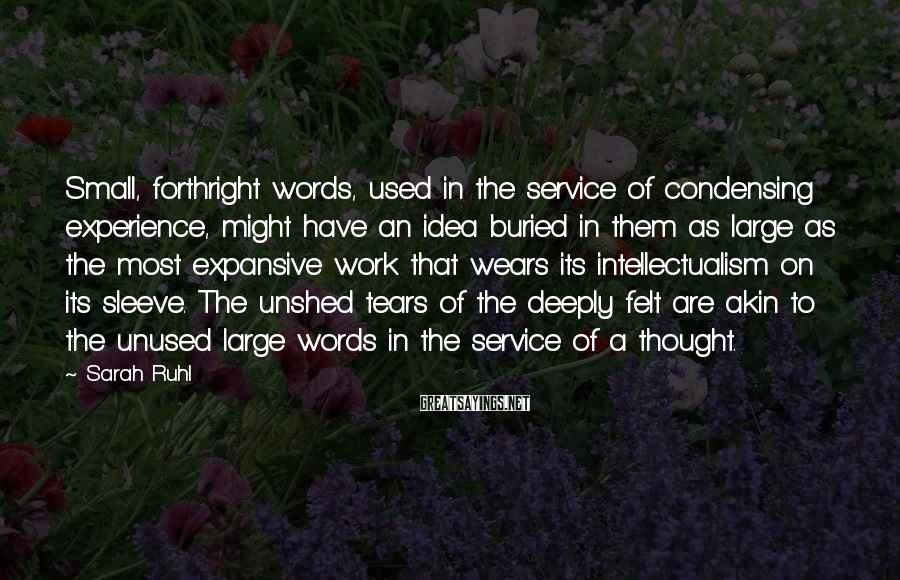 Sarah Ruhl Sayings: Small, forthright words, used in the service of condensing experience, might have an idea buried
