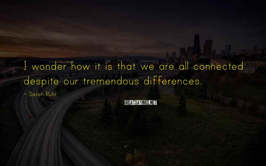 Sarah Ruhl Sayings: I wonder how it is that we are all connected despite our tremendous differences.