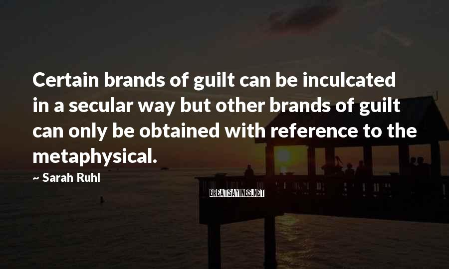 Sarah Ruhl Sayings: Certain brands of guilt can be inculcated in a secular way but other brands of