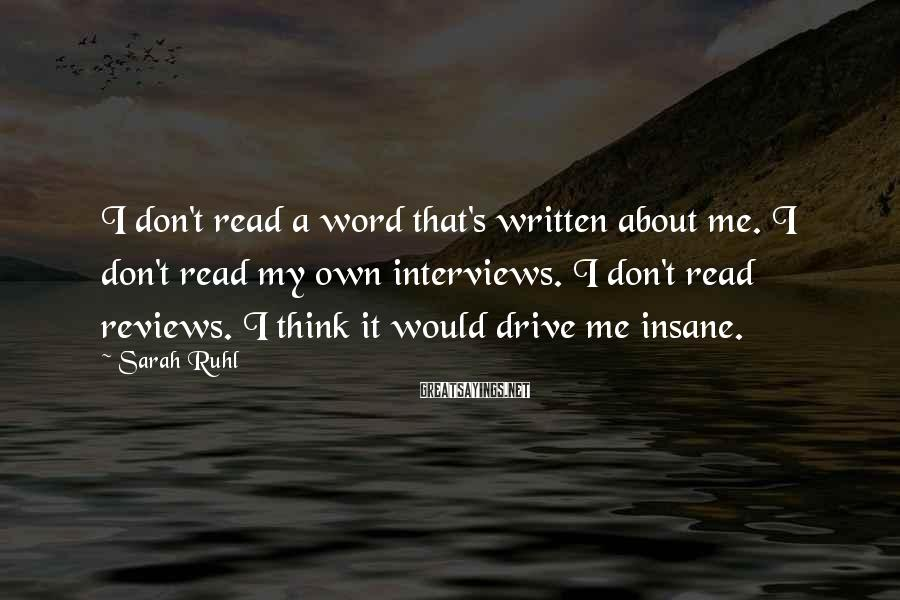Sarah Ruhl Sayings: I don't read a word that's written about me. I don't read my own interviews.