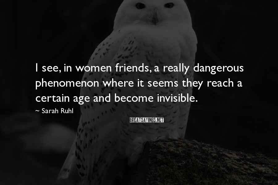 Sarah Ruhl Sayings: I see, in women friends, a really dangerous phenomenon where it seems they reach a