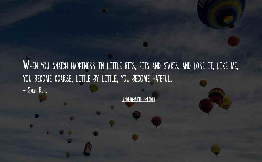 Sarah Ruhl Sayings: When you snatch happiness in little bits, fits and starts, and lose it, like me,