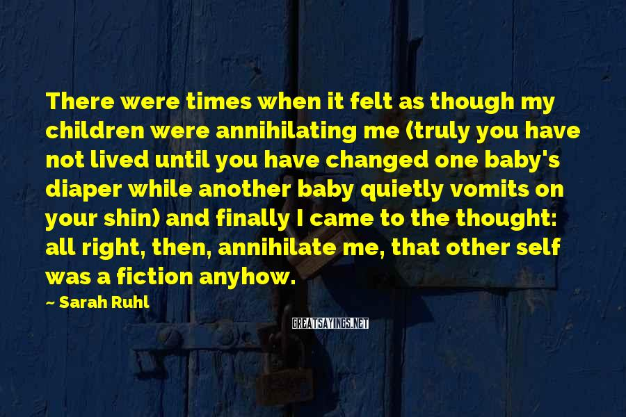 Sarah Ruhl Sayings: There were times when it felt as though my children were annihilating me (truly you