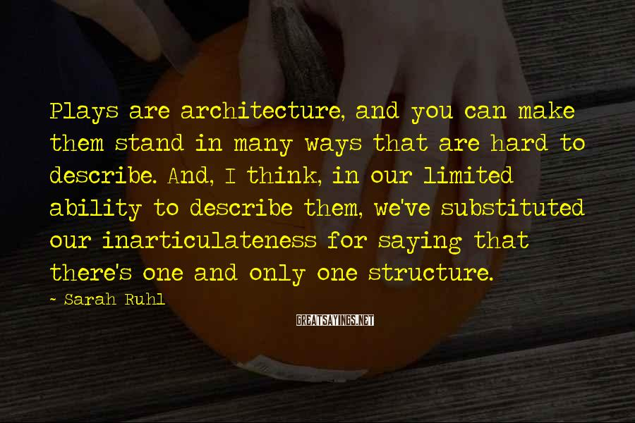 Sarah Ruhl Sayings: Plays are architecture, and you can make them stand in many ways that are hard