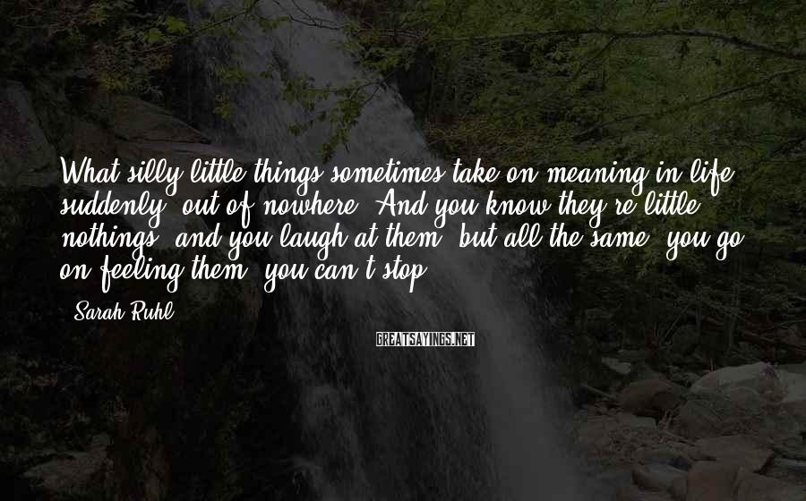 Sarah Ruhl Sayings: What silly little things sometimes take on meaning in life, suddenly, out of nowhere. And