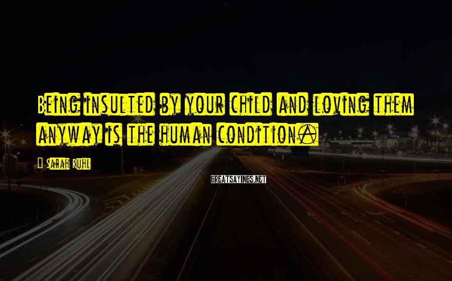 Sarah Ruhl Sayings: Being insulted by your child and loving them anyway is the human condition.