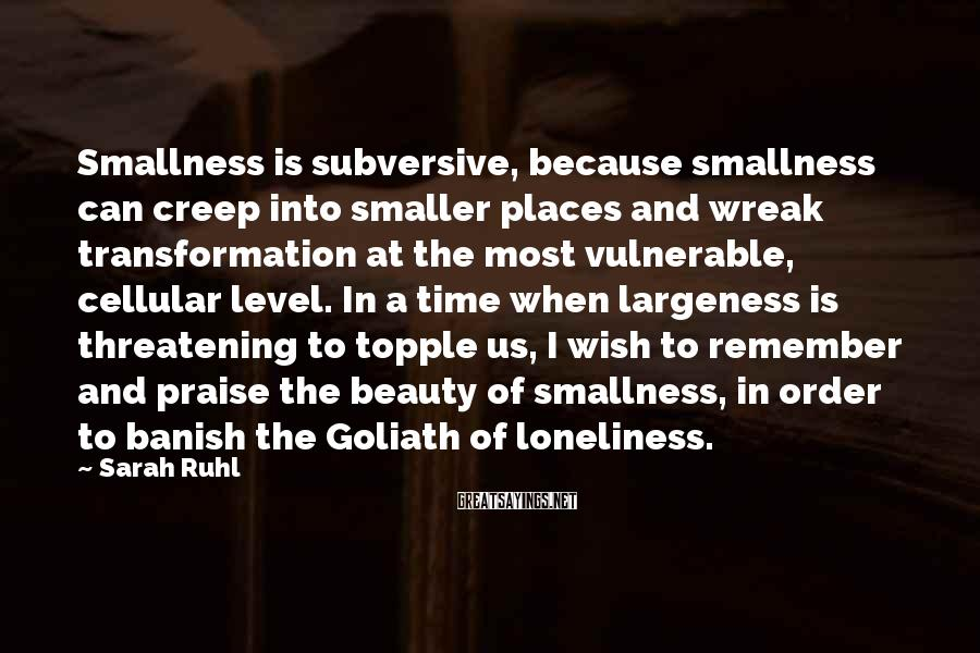 Sarah Ruhl Sayings: Smallness is subversive, because smallness can creep into smaller places and wreak transformation at the