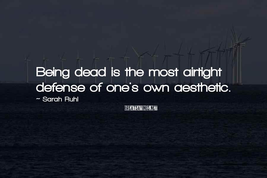Sarah Ruhl Sayings: Being dead is the most airtight defense of one's own aesthetic.