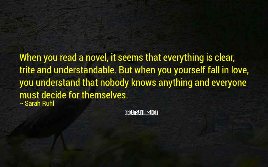Sarah Ruhl Sayings: When you read a novel, it seems that everything is clear, trite and understandable. But