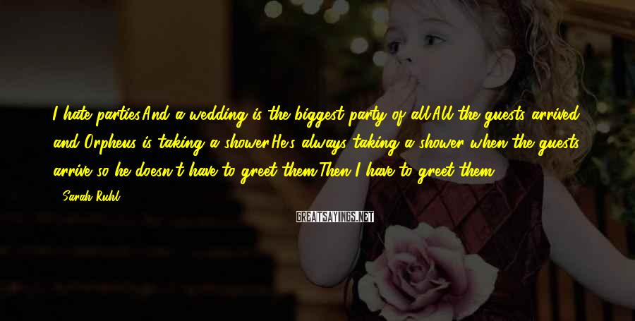 Sarah Ruhl Sayings: I hate parties.And a wedding is the biggest party of all.All the guests arrived and