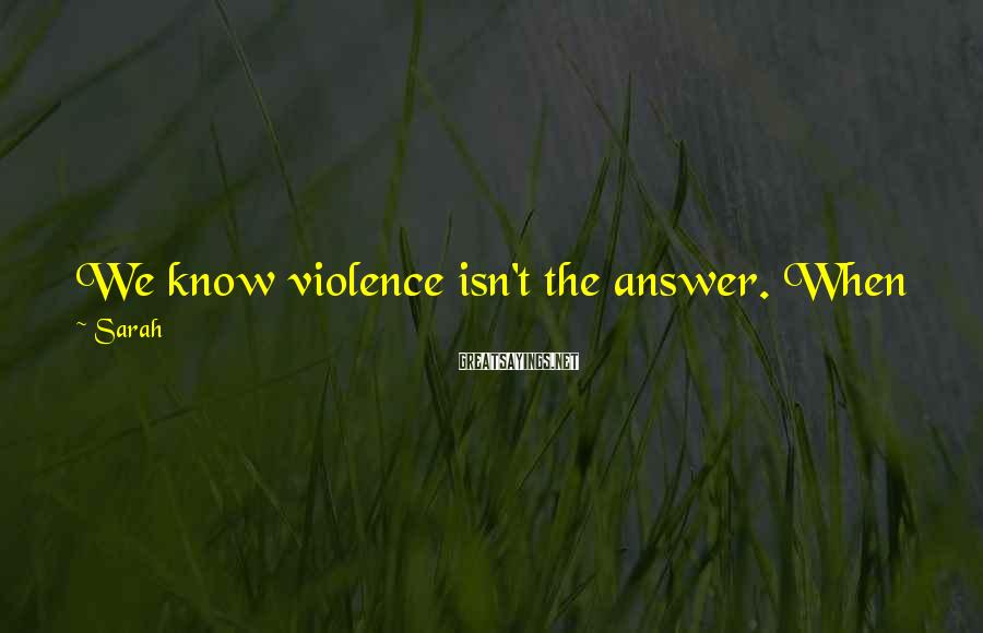Sarah Sayings: We know violence isn't the answer. When we take up our arms, we're talking about