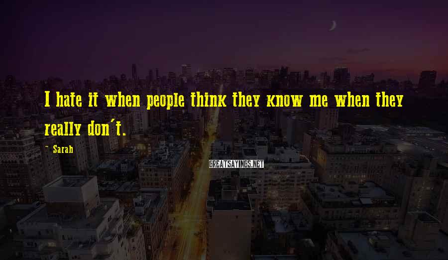 Sarah Sayings: I hate it when people think they know me when they really don't.