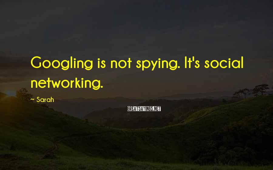 Sarah Sayings: Googling is not spying. It's social networking.