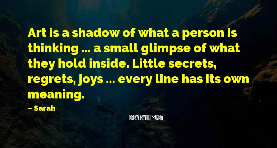 Sarah Sayings: Art is a shadow of what a person is thinking ... a small glimpse of