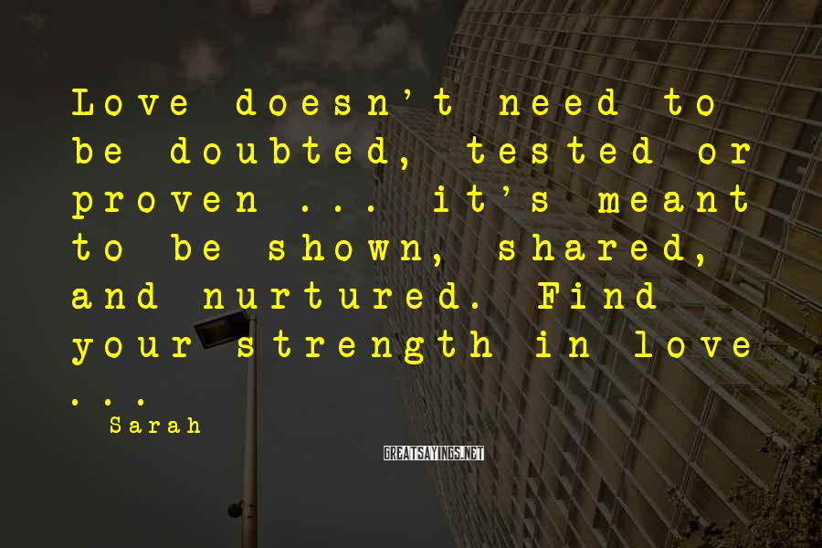 Sarah Sayings: Love doesn't need to be doubted, tested or proven ... it's meant to be shown,