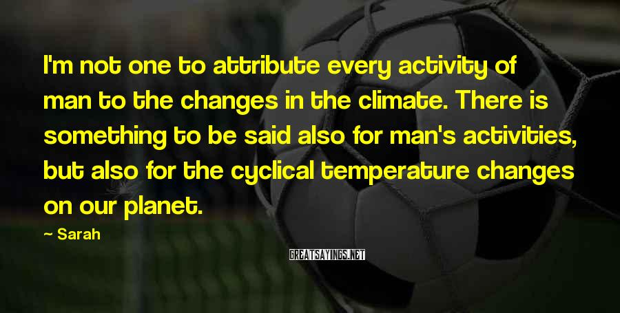 Sarah Sayings: I'm not one to attribute every activity of man to the changes in the climate.