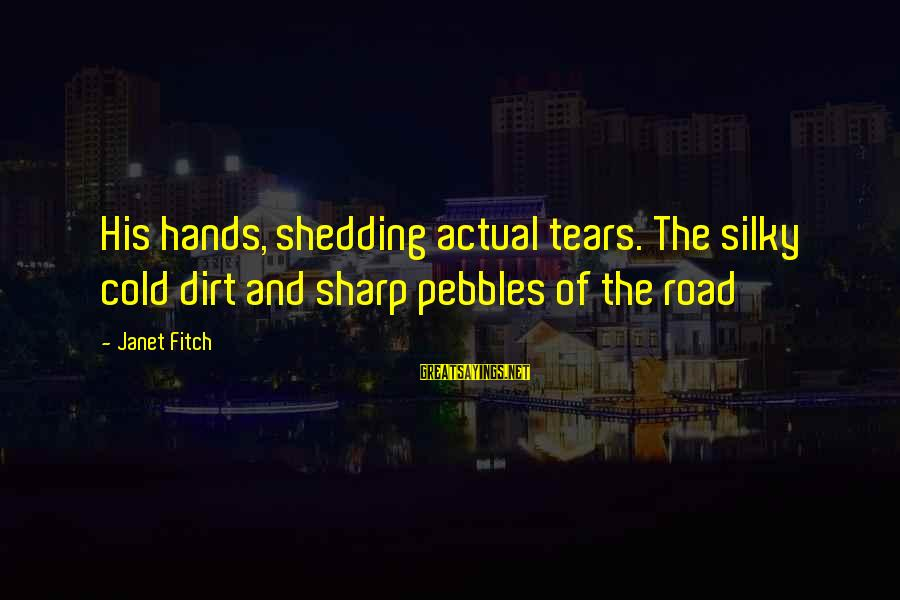 Sas Export Sayings By Janet Fitch: His hands, shedding actual tears. The silky cold dirt and sharp pebbles of the road