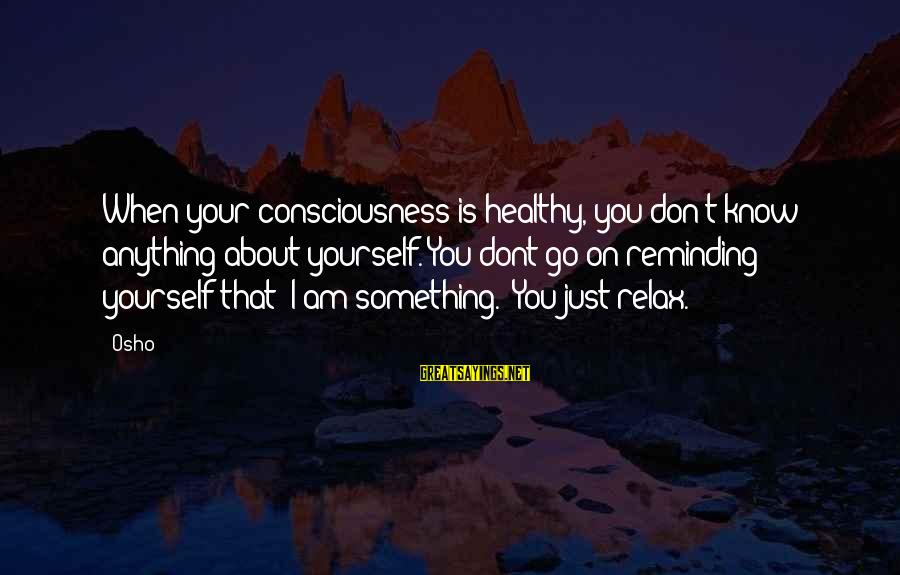 Sas Export Sayings By Osho: When your consciousness is healthy, you don't know anything about yourself. You dont go on