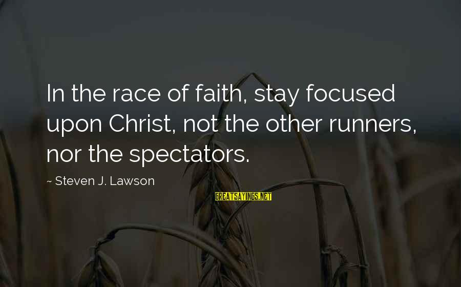 Sas Export Sayings By Steven J. Lawson: In the race of faith, stay focused upon Christ, not the other runners, nor the