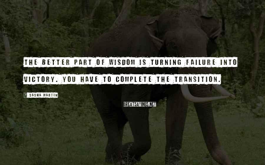 Sasha Martin Sayings: The better part of wisdom is turning failure into victory. You have to complete the