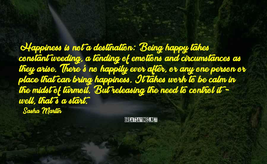 Sasha Martin Sayings: Happiness is not a destination: Being happy takes constant weeding, a tending of emotions and