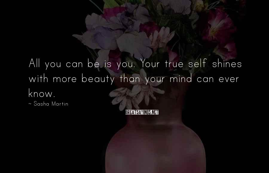 Sasha Martin Sayings: All you can be is you. Your true self shines with more beauty than your