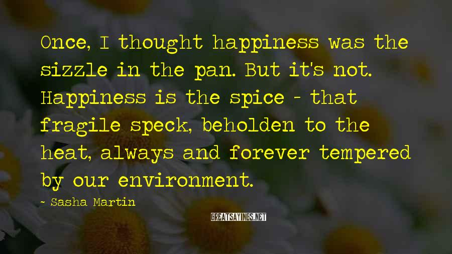 Sasha Martin Sayings: Once, I thought happiness was the sizzle in the pan. But it's not. Happiness is