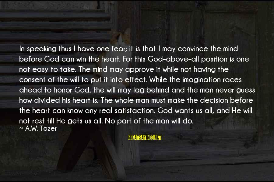 Satisfaction In God Sayings By A.W. Tozer: In speaking thus I have one fear; it is that I may convince the mind