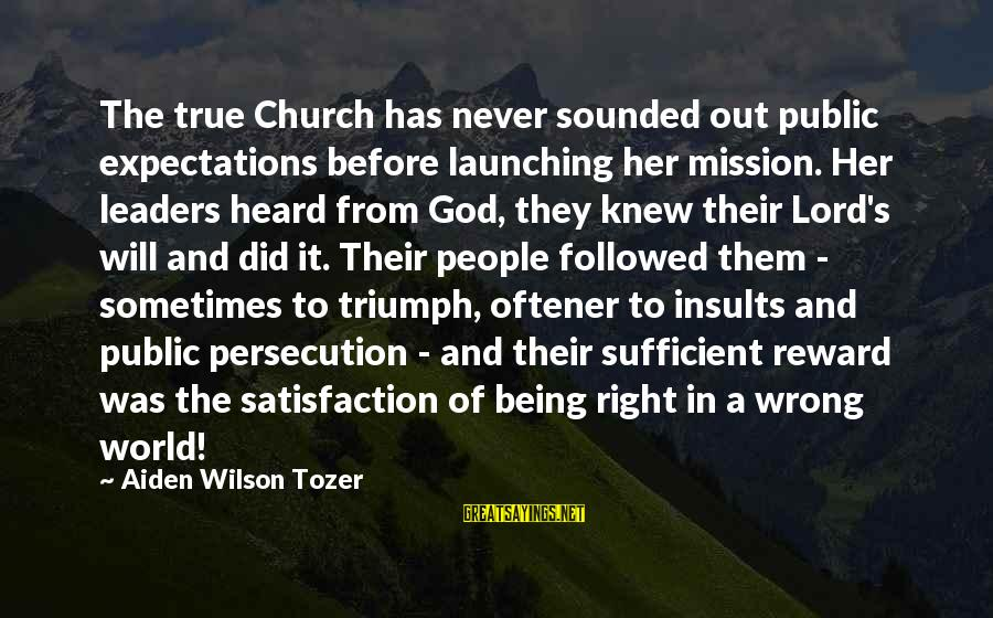 Satisfaction In God Sayings By Aiden Wilson Tozer: The true Church has never sounded out public expectations before launching her mission. Her leaders