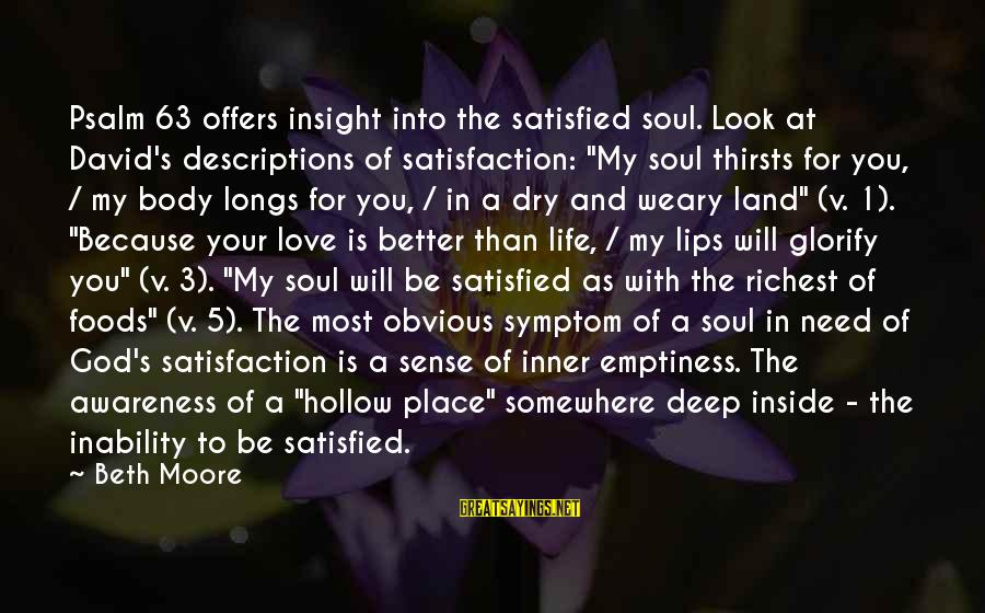 """Satisfaction In God Sayings By Beth Moore: Psalm 63 offers insight into the satisfied soul. Look at David's descriptions of satisfaction: """"My"""