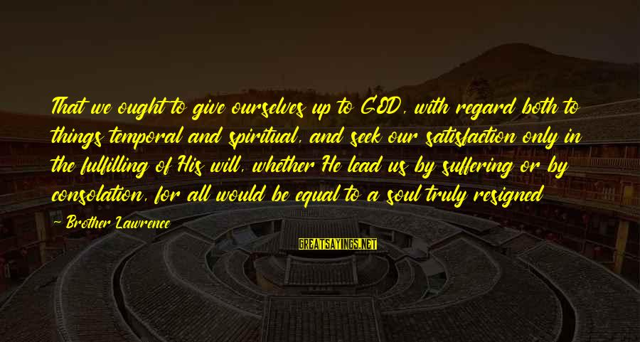 Satisfaction In God Sayings By Brother Lawrence: That we ought to give ourselves up to GOD, with regard both to things temporal
