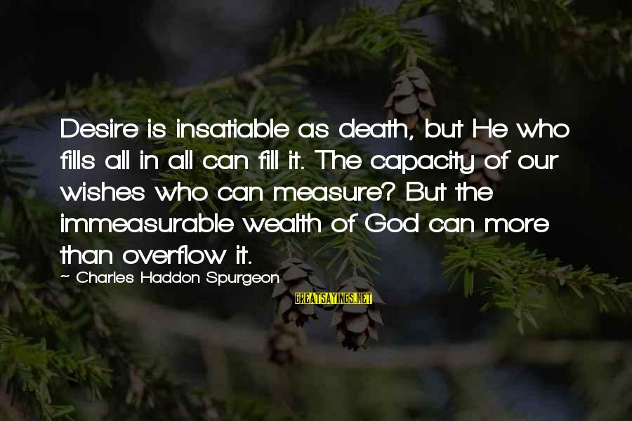 Satisfaction In God Sayings By Charles Haddon Spurgeon: Desire is insatiable as death, but He who fills all in all can fill it.