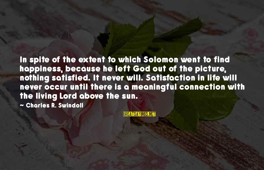 Satisfaction In God Sayings By Charles R. Swindoll: In spite of the extent to which Solomon went to find happiness, because he left
