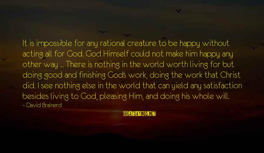 Satisfaction In God Sayings By David Brainerd: It is impossible for any rational creature to be happy without acting all for God.