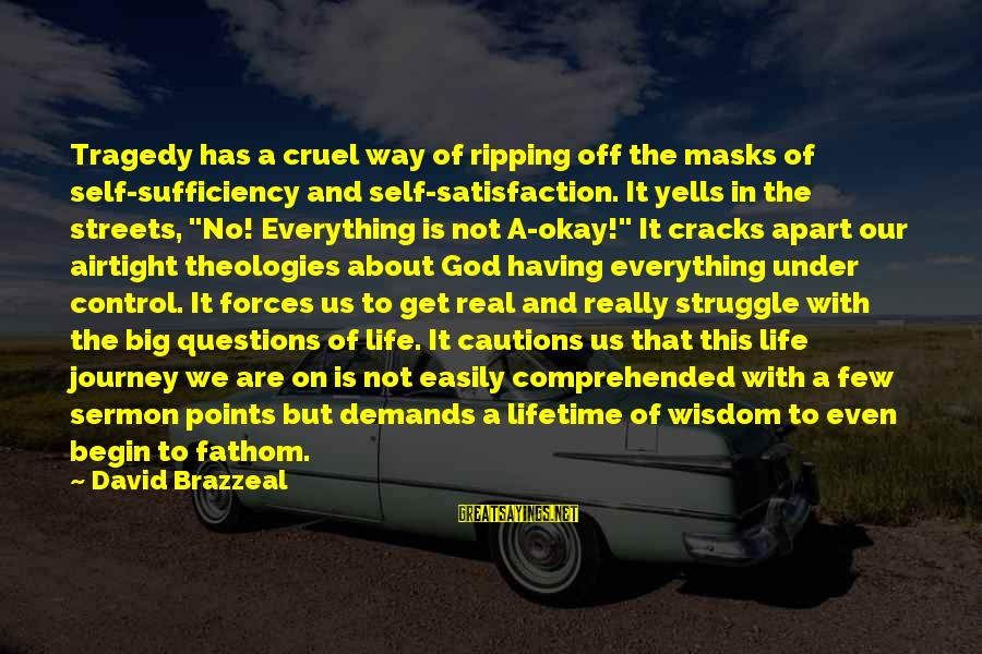 Satisfaction In God Sayings By David Brazzeal: Tragedy has a cruel way of ripping off the masks of self-sufficiency and self-satisfaction. It