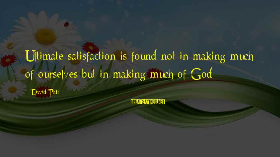 Satisfaction In God Sayings By David Platt: Ultimate satisfaction is found not in making much of ourselves but in making much of