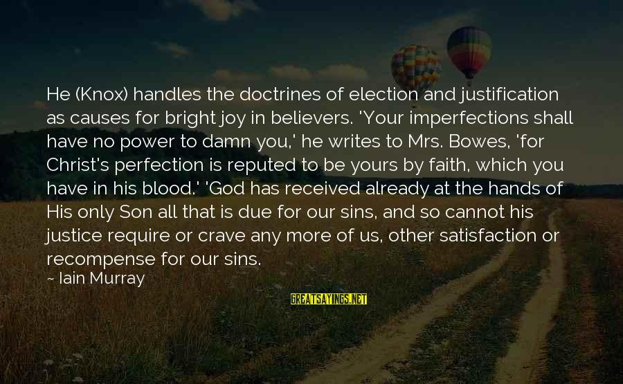 Satisfaction In God Sayings By Iain Murray: He (Knox) handles the doctrines of election and justification as causes for bright joy in