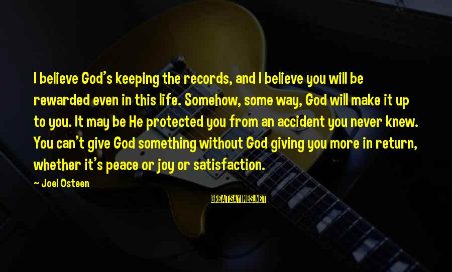 Satisfaction In God Sayings By Joel Osteen: I believe God's keeping the records, and I believe you will be rewarded even in