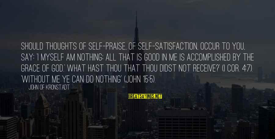 Satisfaction In God Sayings By John Of Kronstadt: Should thoughts of self-praise, of self-satisfaction, occur to you, say: 'I myself am nothing; all