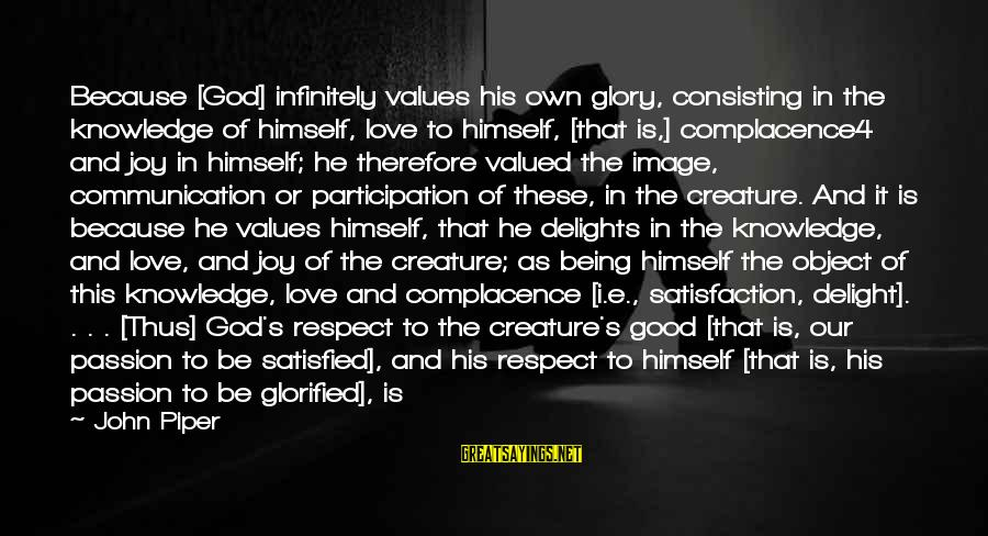 Satisfaction In God Sayings By John Piper: Because [God] infinitely values his own glory, consisting in the knowledge of himself, love to