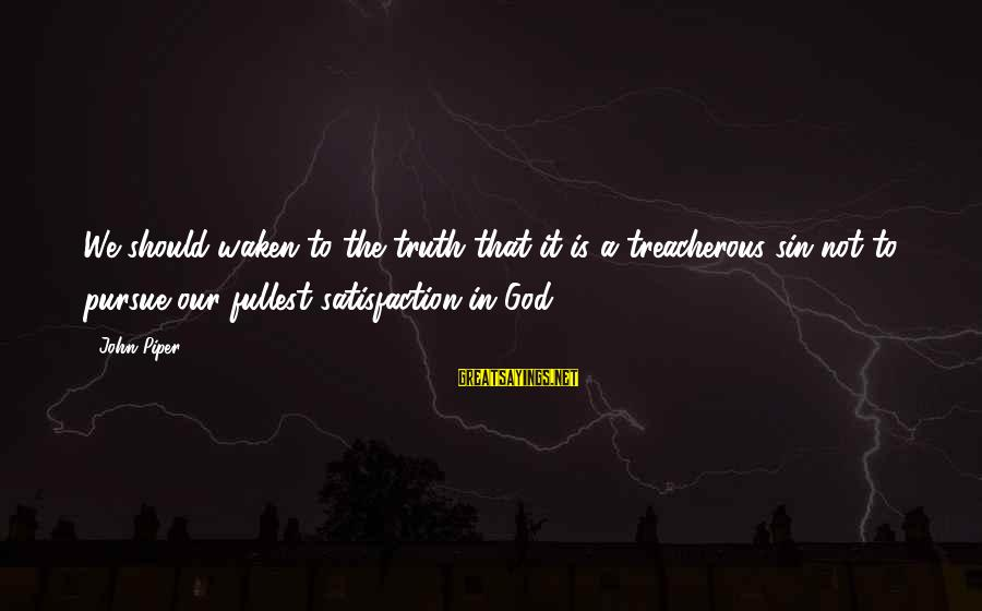Satisfaction In God Sayings By John Piper: We should waken to the truth that it is a treacherous sin not to pursue