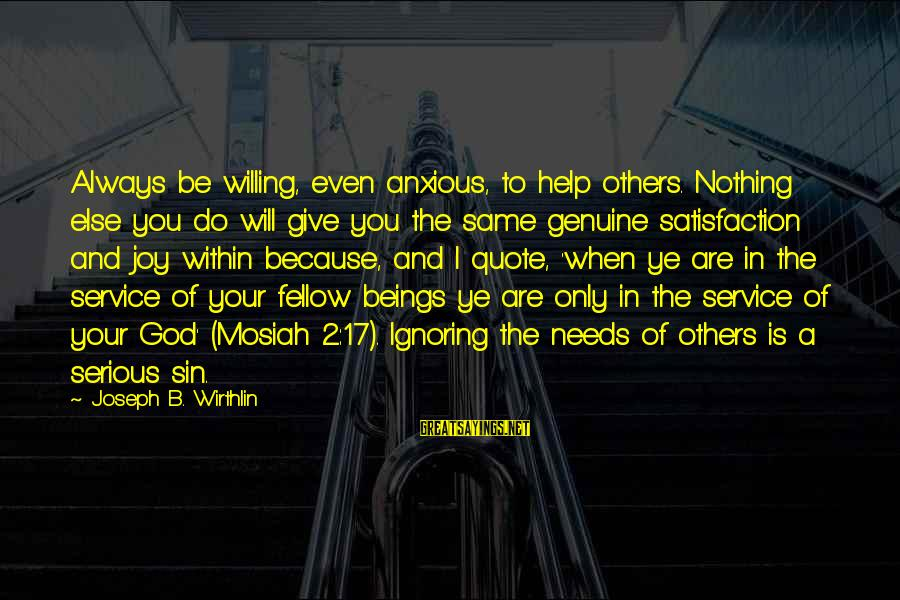 Satisfaction In God Sayings By Joseph B. Wirthlin: Always be willing, even anxious, to help others. Nothing else you do will give you