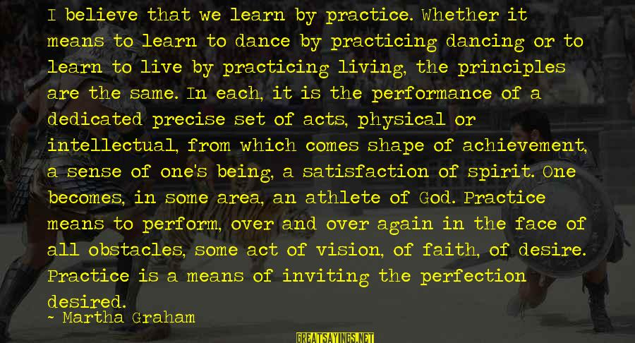 Satisfaction In God Sayings By Martha Graham: I believe that we learn by practice. Whether it means to learn to dance by