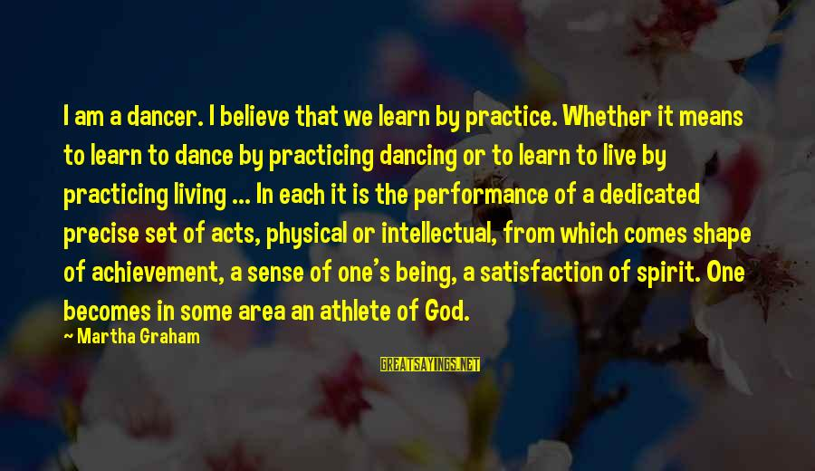 Satisfaction In God Sayings By Martha Graham: I am a dancer. I believe that we learn by practice. Whether it means to