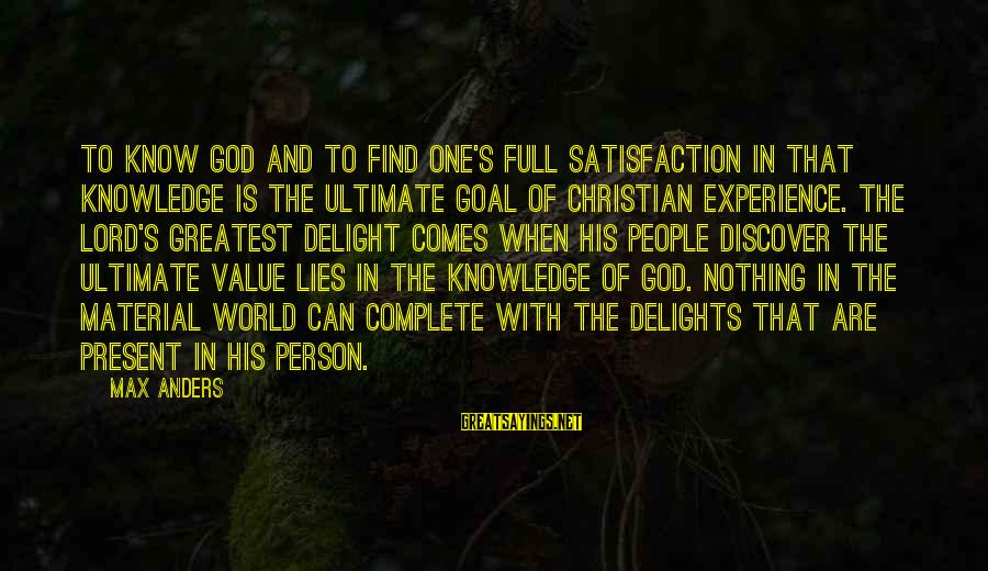Satisfaction In God Sayings By Max Anders: To know God and to find one's full satisfaction in that knowledge is the ultimate