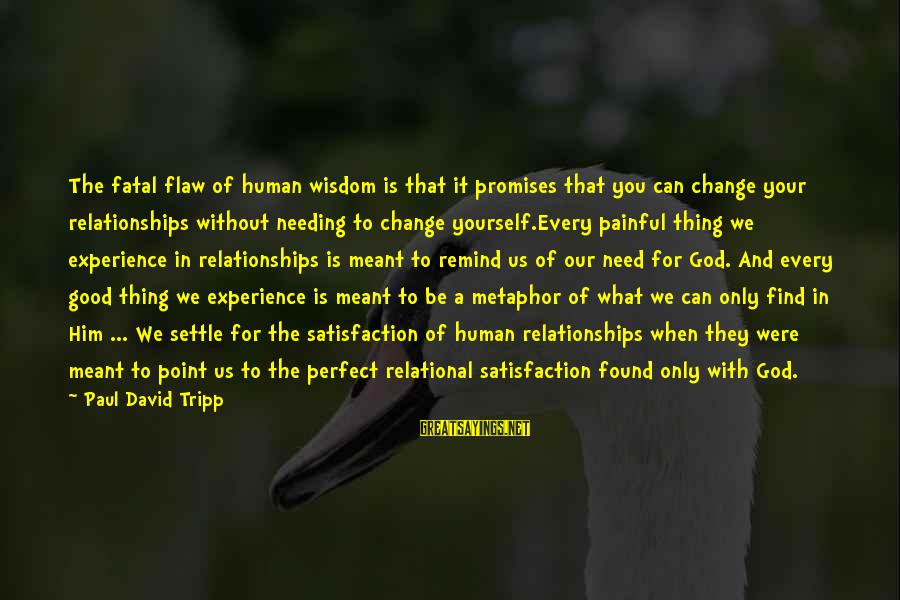 Satisfaction In God Sayings By Paul David Tripp: The fatal flaw of human wisdom is that it promises that you can change your