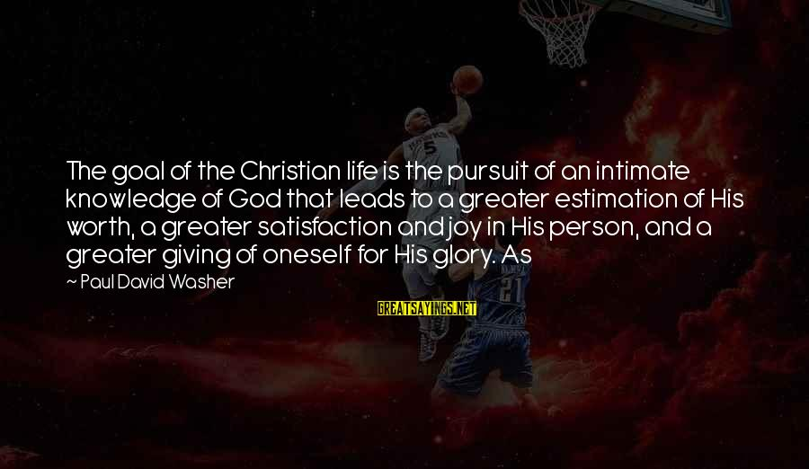 Satisfaction In God Sayings By Paul David Washer: The goal of the Christian life is the pursuit of an intimate knowledge of God