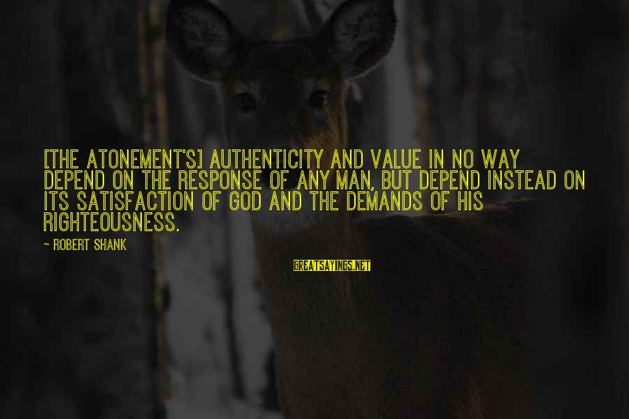 Satisfaction In God Sayings By Robert Shank: [The atonement's] authenticity and value in no way depend on the response of any man,