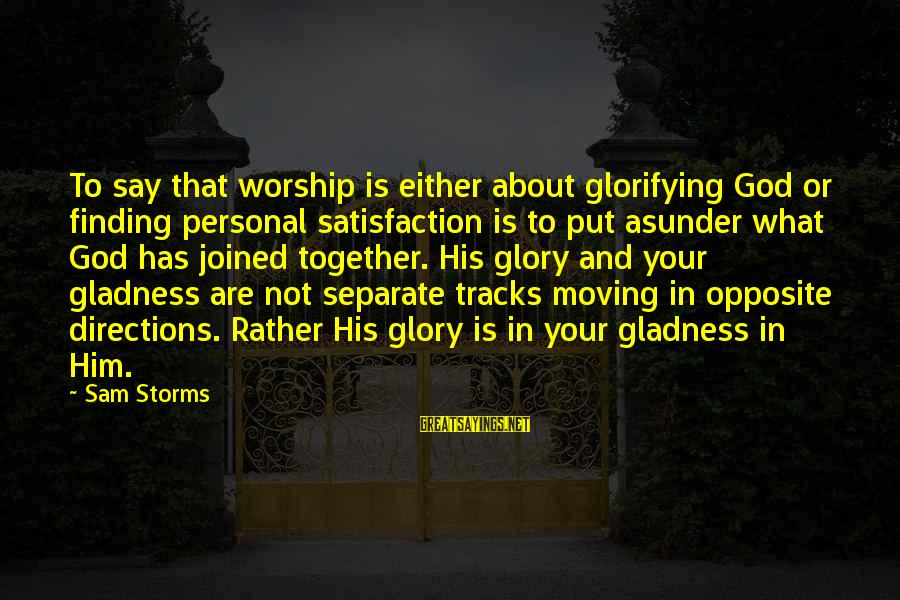 Satisfaction In God Sayings By Sam Storms: To say that worship is either about glorifying God or finding personal satisfaction is to